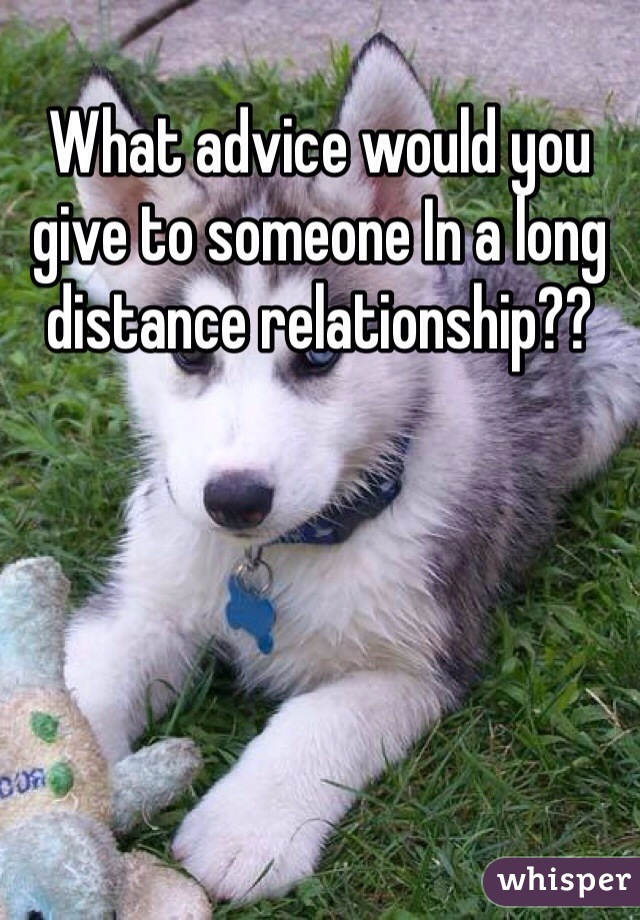 What advice would you give to someone In a long distance relationship??