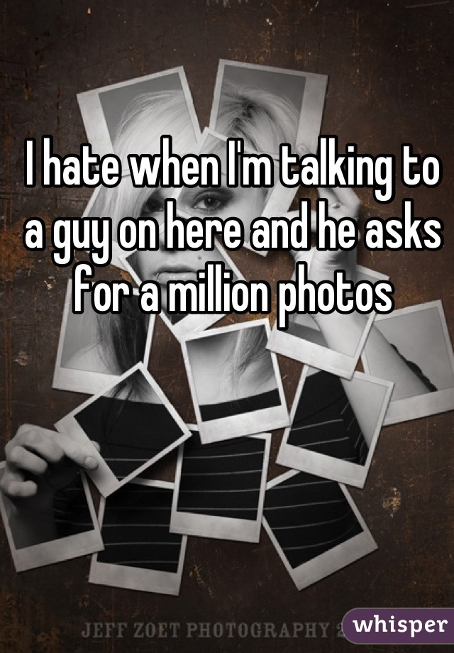 I hate when I'm talking to a guy on here and he asks for a million photos