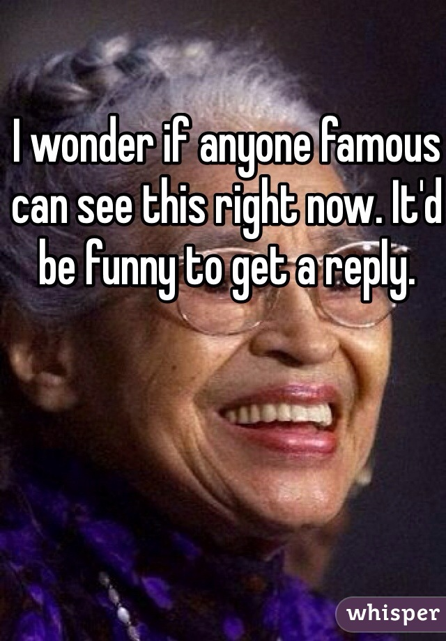 I wonder if anyone famous can see this right now. It'd be funny to get a reply.