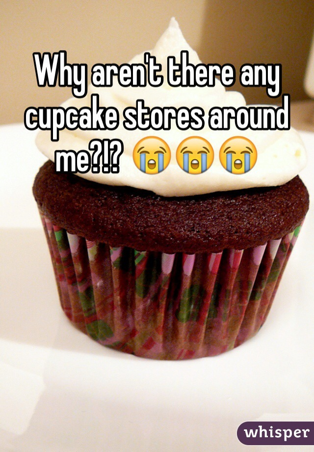 Why aren't there any cupcake stores around me?!? 😭😭😭