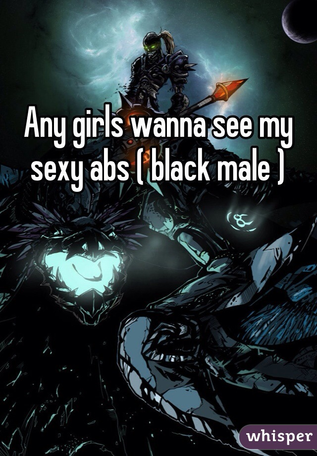 Any girls wanna see my sexy abs ( black male )