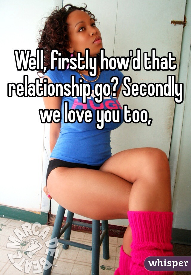 Well, firstly how'd that relationship go? Secondly we love you too,