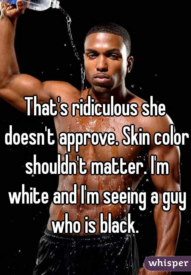 That's ridiculous she doesn't approve. Skin color shouldn't matter. I'm white and I'm seeing a guy who is black.