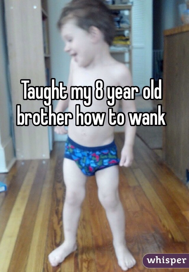 Taught my 8 year old brother how to wank