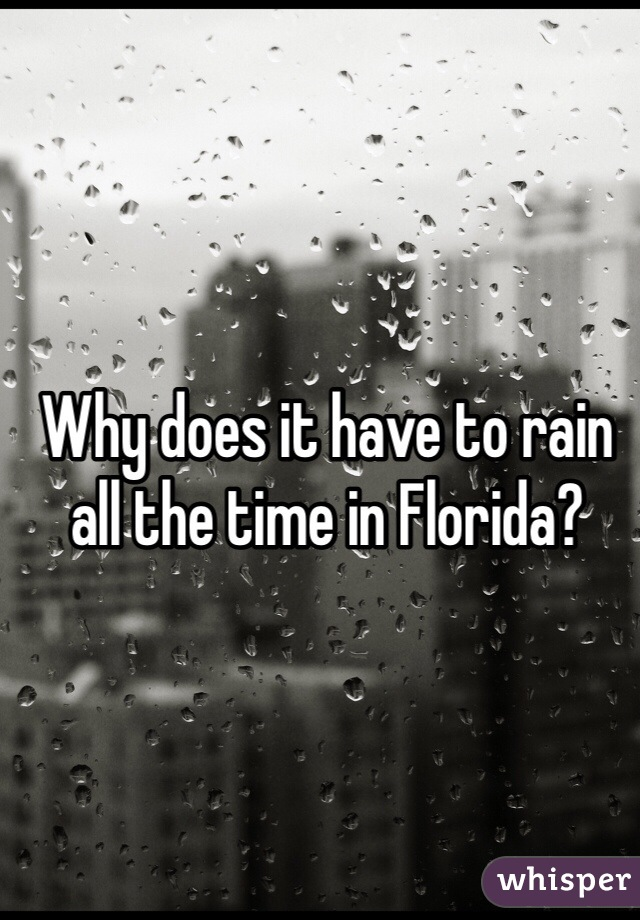 Why does it have to rain all the time in Florida?