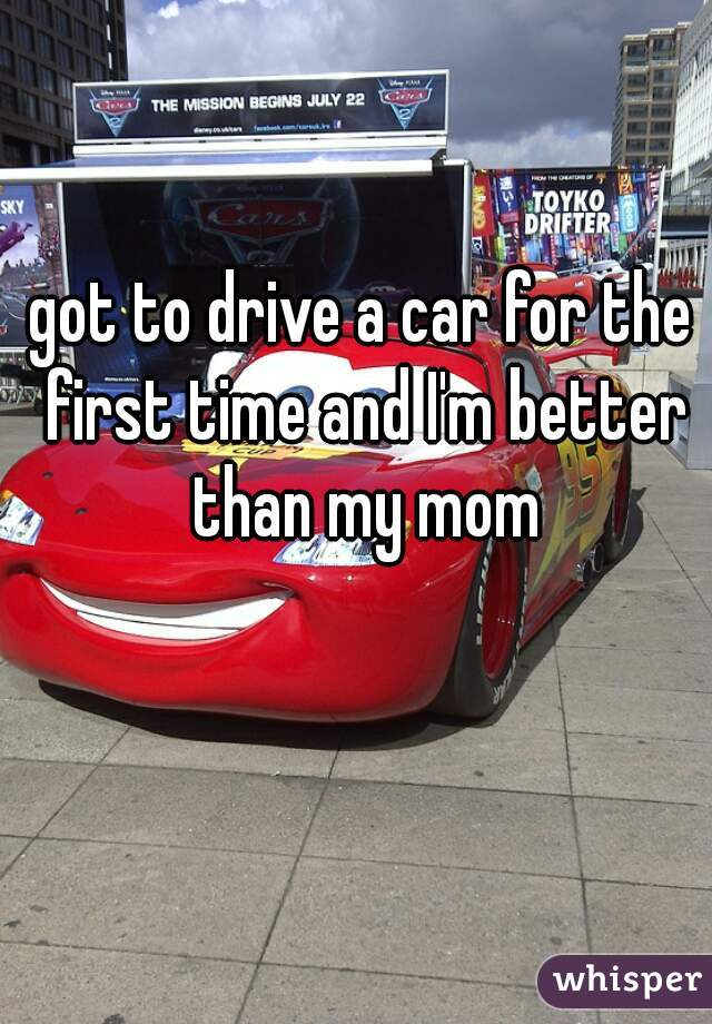 got to drive a car for the first time and I'm better than my mom