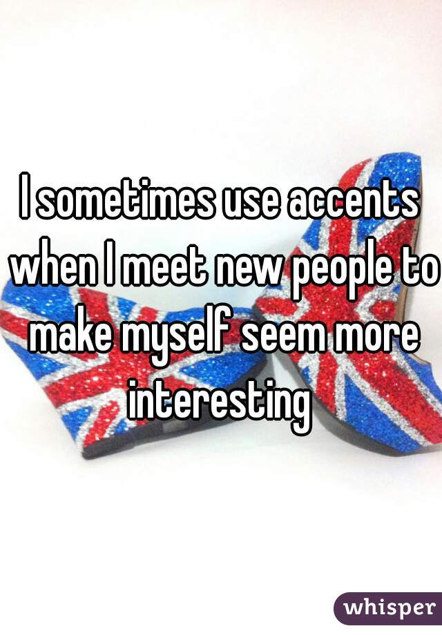 I sometimes use accents when I meet new people to make myself seem more interesting