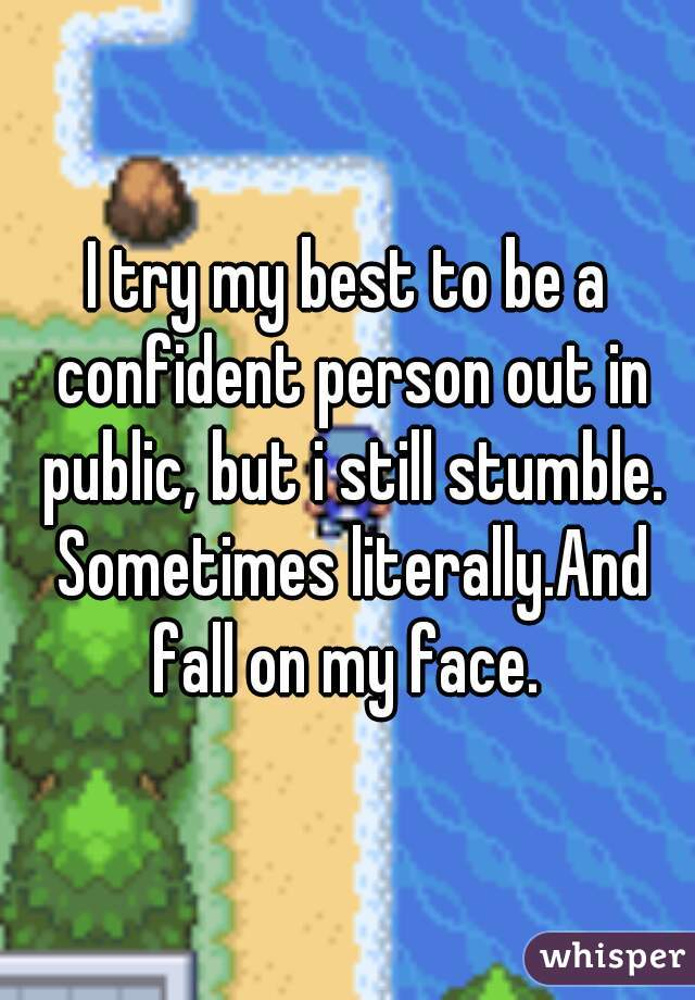 I try my best to be a confident person out in public, but i still stumble. Sometimes literally.And fall on my face.