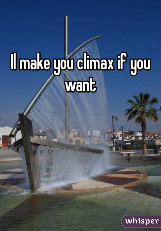 Il make you climax if you want