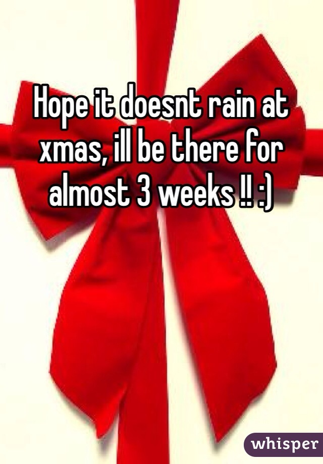 Hope it doesnt rain at xmas, ill be there for almost 3 weeks !! :)