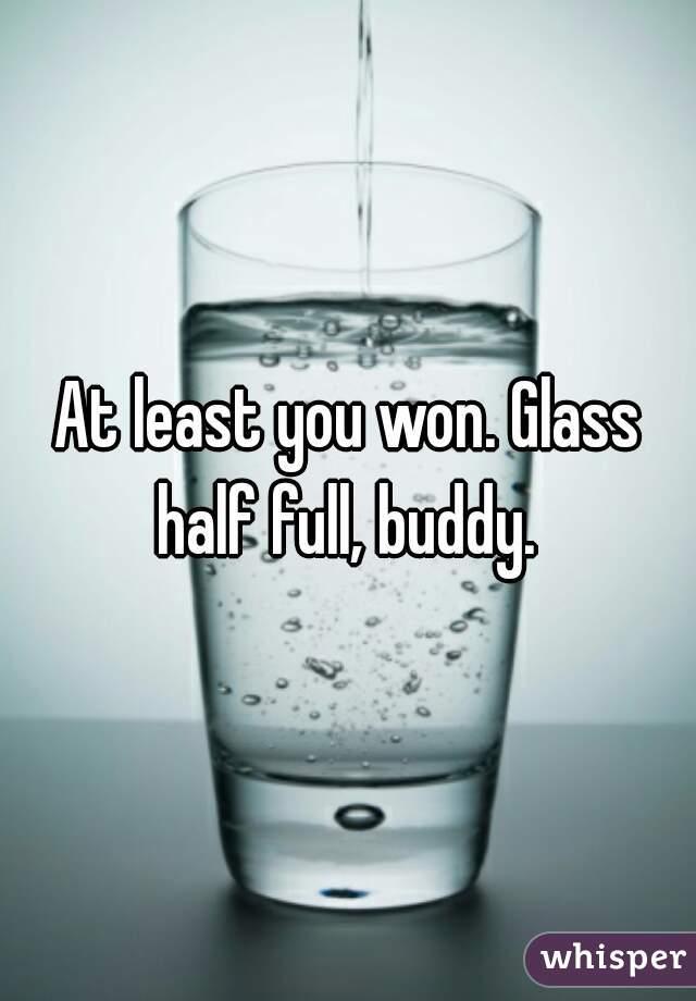 At least you won. Glass half full, buddy.