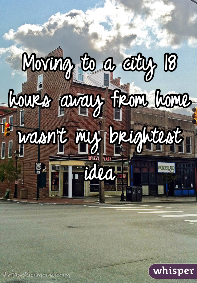 Moving to a city 18 hours away from home wasn't my brightest idea