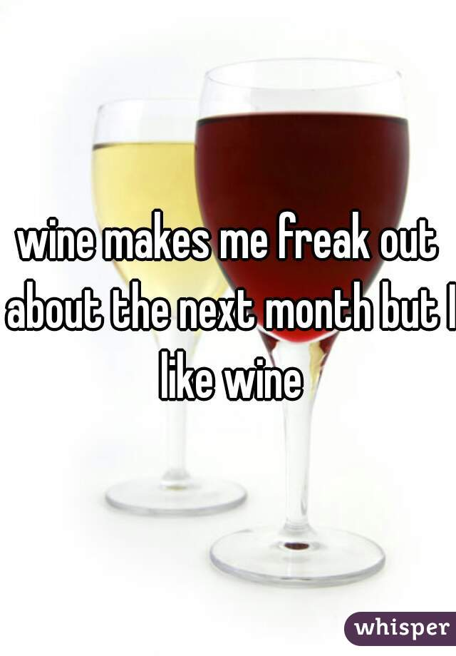 wine makes me freak out about the next month but I like wine