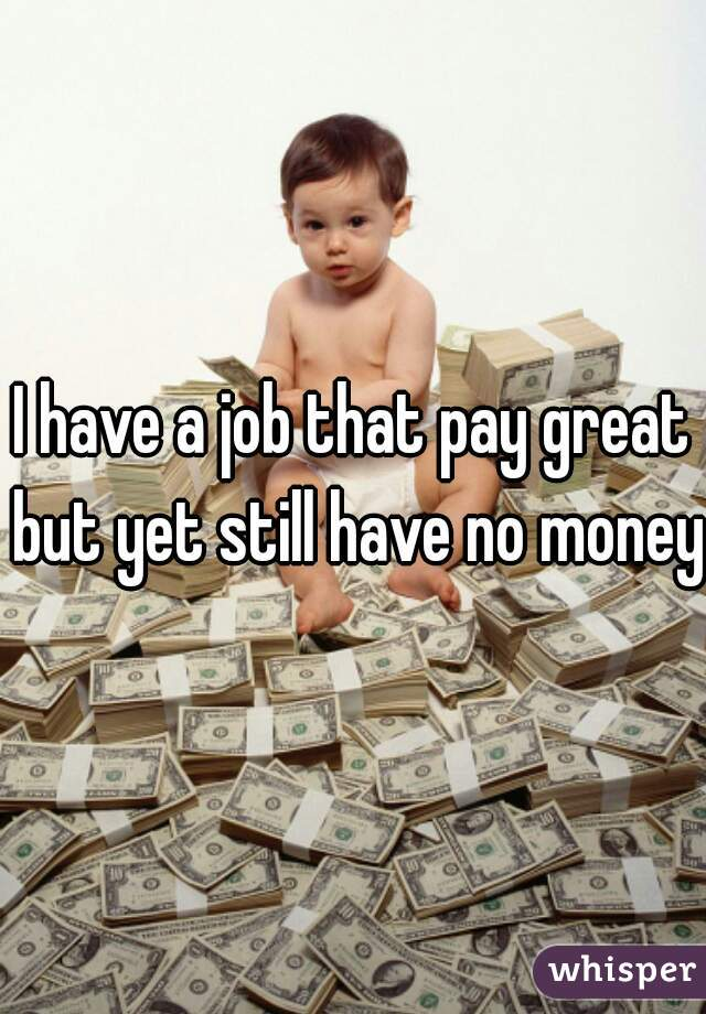 I have a job that pay great but yet still have no money