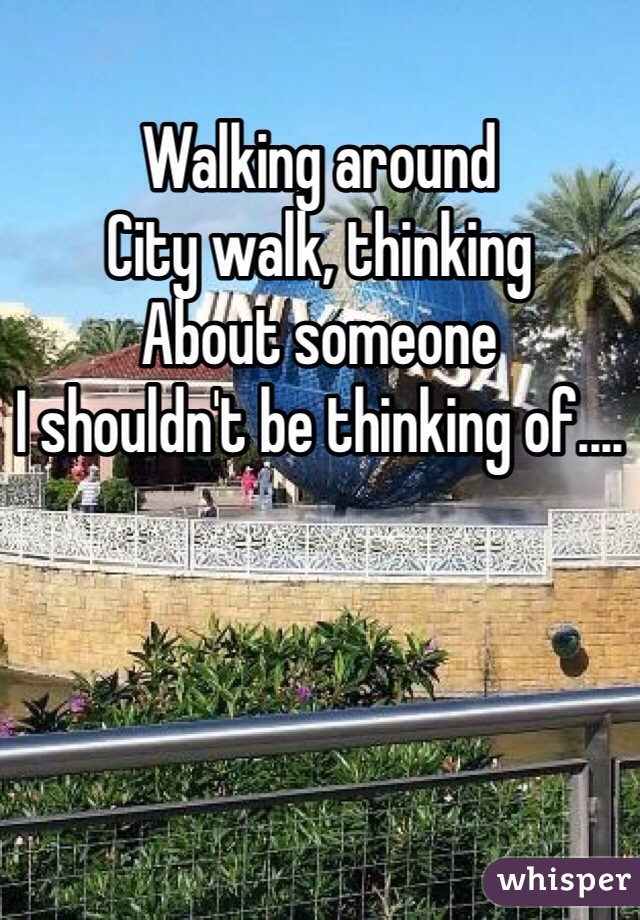 Walking around  City walk, thinking  About someone I shouldn't be thinking of....