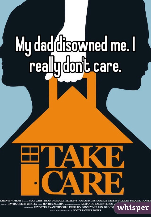 My dad disowned me. I really don't care.