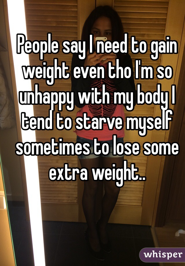 People say I need to gain weight even tho I'm so unhappy with my body I tend to starve myself sometimes to lose some extra weight..