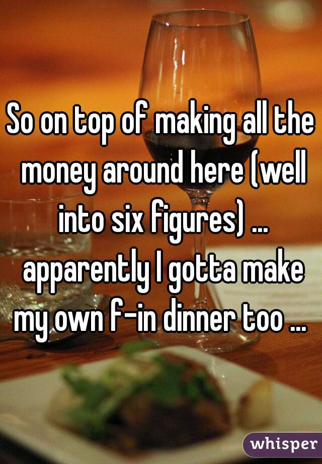 So on top of making all the money around here (well into six figures) ... apparently I gotta make my own f-in dinner too ...
