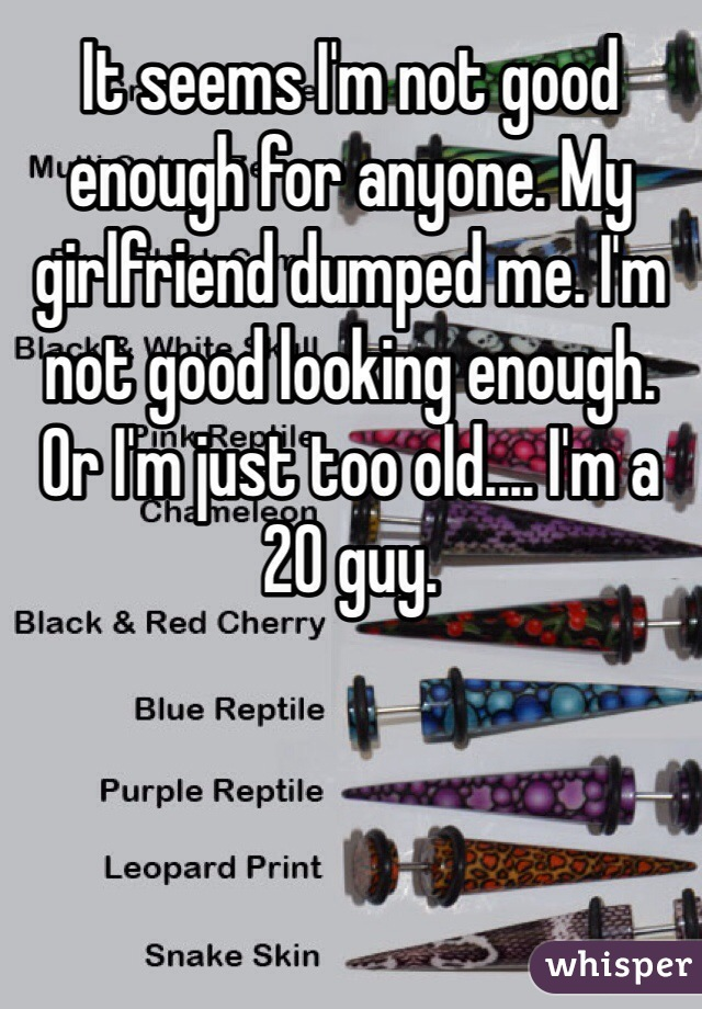 It seems I'm not good enough for anyone. My girlfriend dumped me. I'm not good looking enough. Or I'm just too old.... I'm a 20 guy.