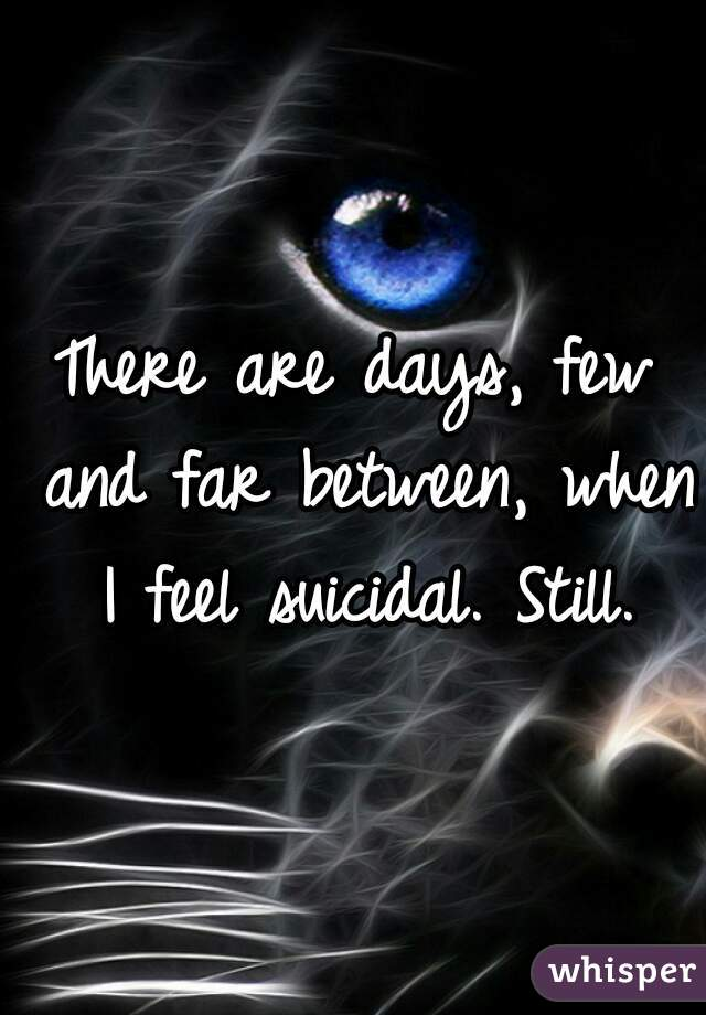 There are days, few and far between, when I feel suicidal. Still.