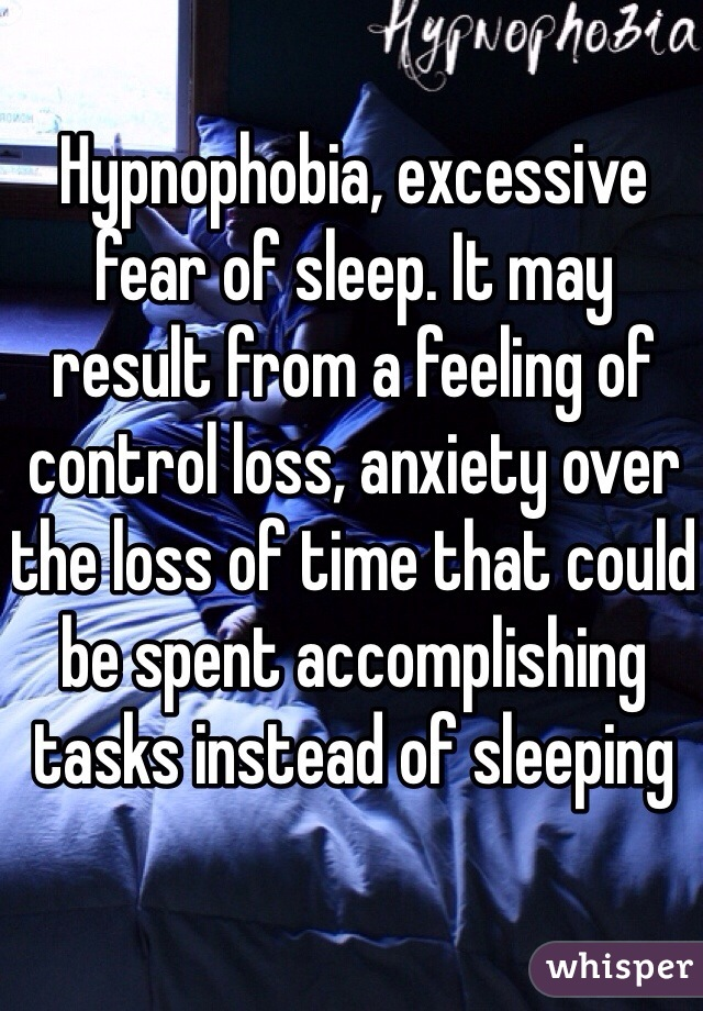 Hypnophobia, excessive fear of sleep. It may result from a feeling of control loss, anxiety over the loss of time that could be spent accomplishing tasks instead of sleeping