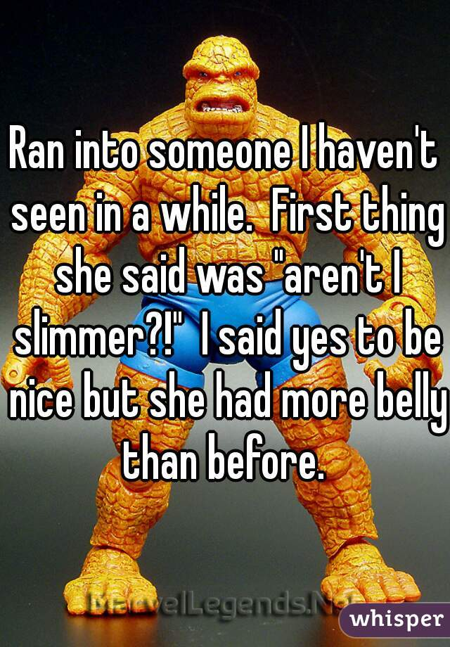 """Ran into someone I haven't seen in a while.  First thing she said was """"aren't I slimmer?!""""  I said yes to be nice but she had more belly than before."""