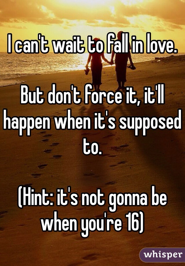 I can't wait to fall in love.   But don't force it, it'll happen when it's supposed to.   (Hint: it's not gonna be when you're 16)