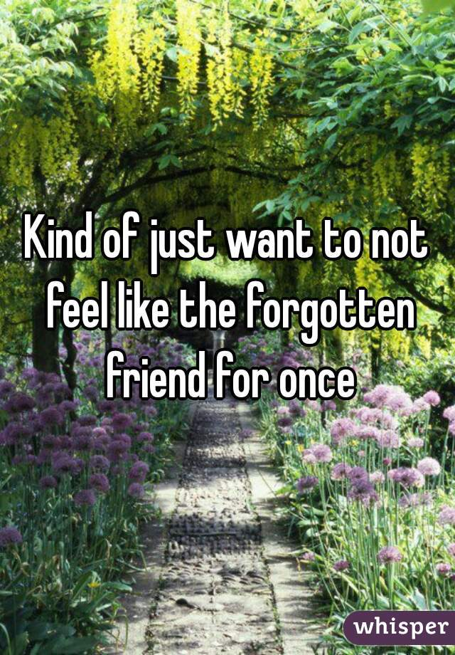 Kind of just want to not feel like the forgotten friend for once