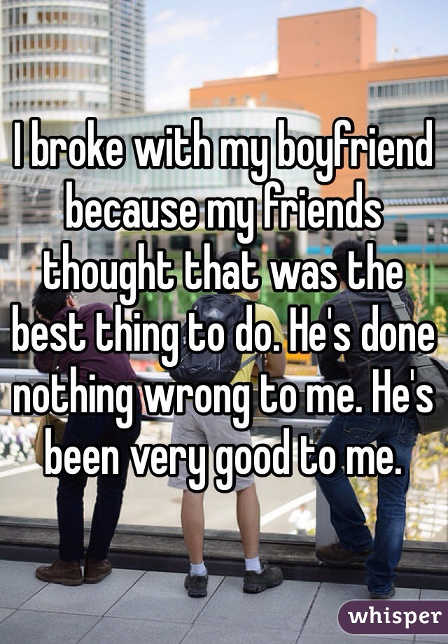 I broke with my boyfriend because my friends thought that was the best thing to do. He's done nothing wrong to me. He's been very good to me.