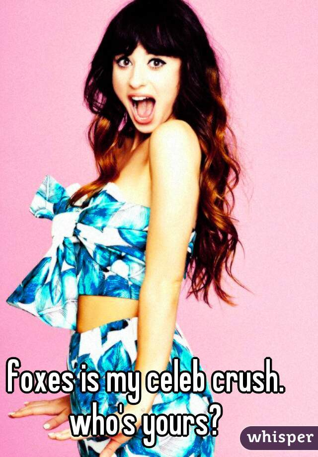 foxes is my celeb crush. who's yours?
