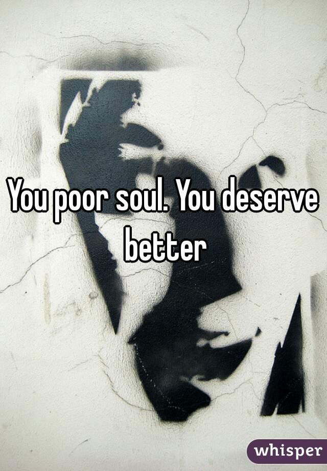 You poor soul. You deserve better
