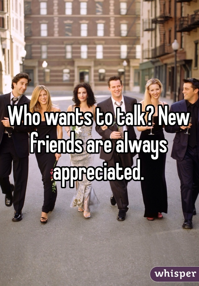 Who wants to talk? New friends are always appreciated.
