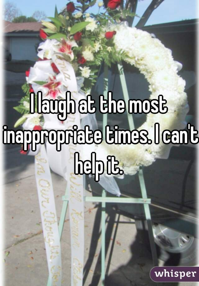 I laugh at the most inappropriate times. I can't help it.