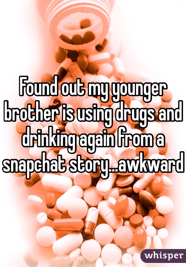 Found out my younger brother is using drugs and drinking again from a snapchat story...awkward