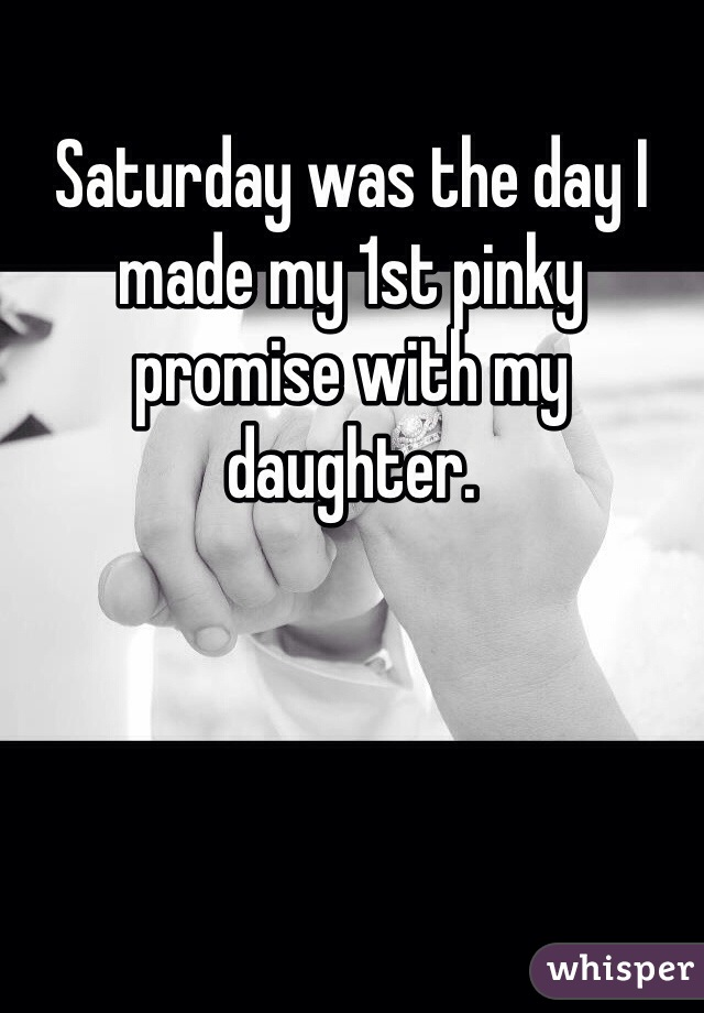 Saturday was the day I made my 1st pinky promise with my daughter.