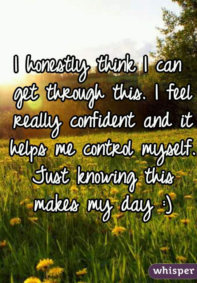 I honestly think I can get through this. I feel really confident and it helps me control myself. Just knowing this makes my day :)
