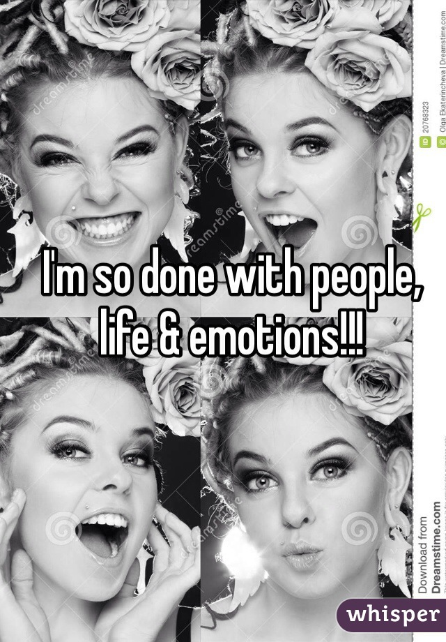 I'm so done with people, life & emotions!!!