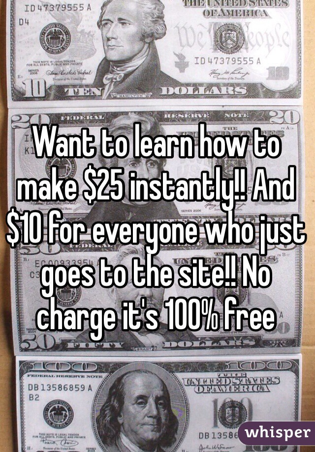 Want to learn how to make $25 instantly!! And $10 for everyone who just goes to the site!! No charge it's 100% free
