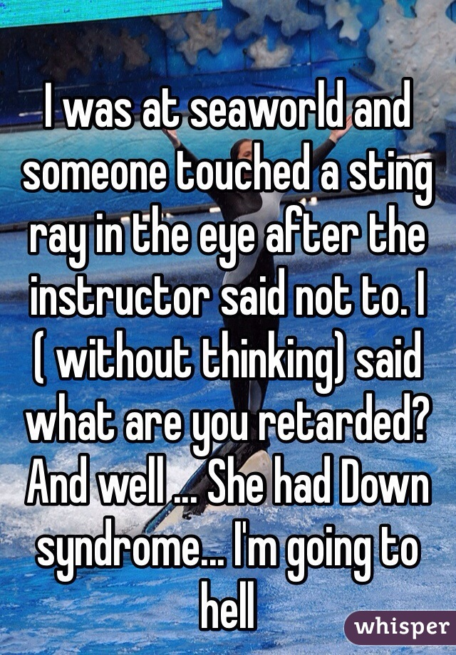 I was at seaworld and someone touched a sting ray in the eye after the instructor said not to. I ( without thinking) said what are you retarded? And well ... She had Down syndrome... I'm going to hell