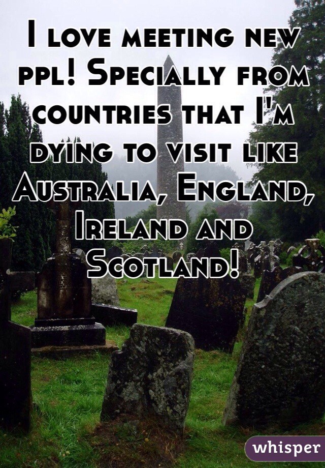 I love meeting new ppl! Specially from countries that I'm dying to visit like Australia, England, Ireland and Scotland!