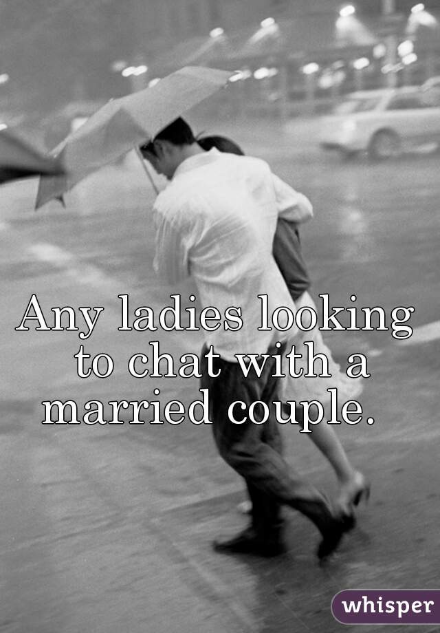 Any ladies looking to chat with a married couple.