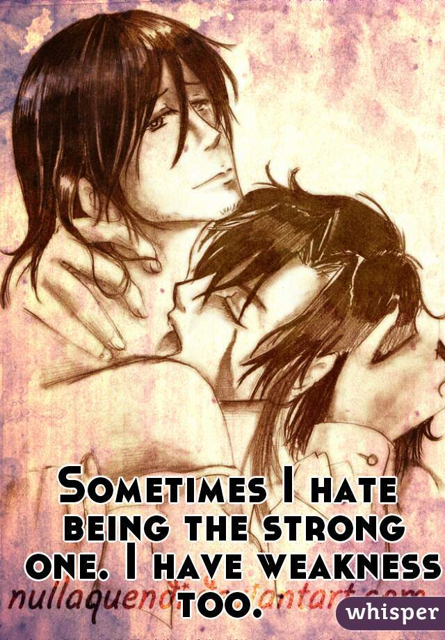 Sometimes I hate being the strong one. I have weakness too.