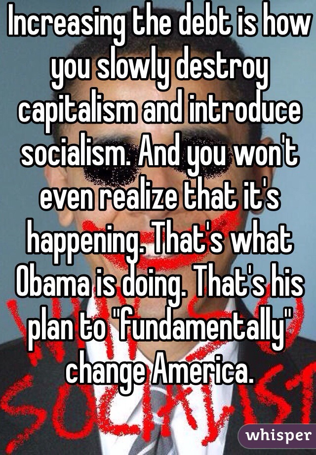 """Increasing the debt is how you slowly destroy capitalism and introduce socialism. And you won't even realize that it's happening. That's what Obama is doing. That's his plan to """"fundamentally"""" change America."""