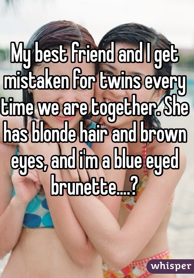 My best friend and I get mistaken for twins every time we are together. She has blonde hair and brown eyes, and i'm a blue eyed brunette....?