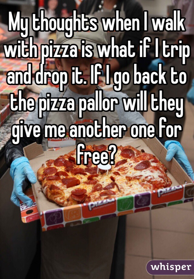 My thoughts when I walk with pizza is what if I trip and drop it. If I go back to the pizza pallor will they give me another one for free?