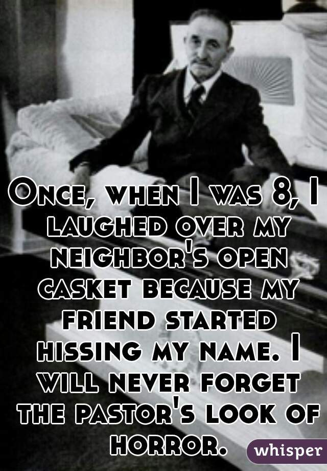 Once, when I was 8, I laughed over my neighbor's open casket because my friend started hissing my name. I will never forget the pastor's look of horror.