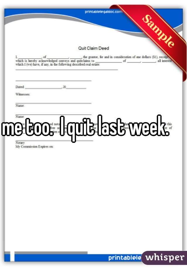 me too.  I quit last week.