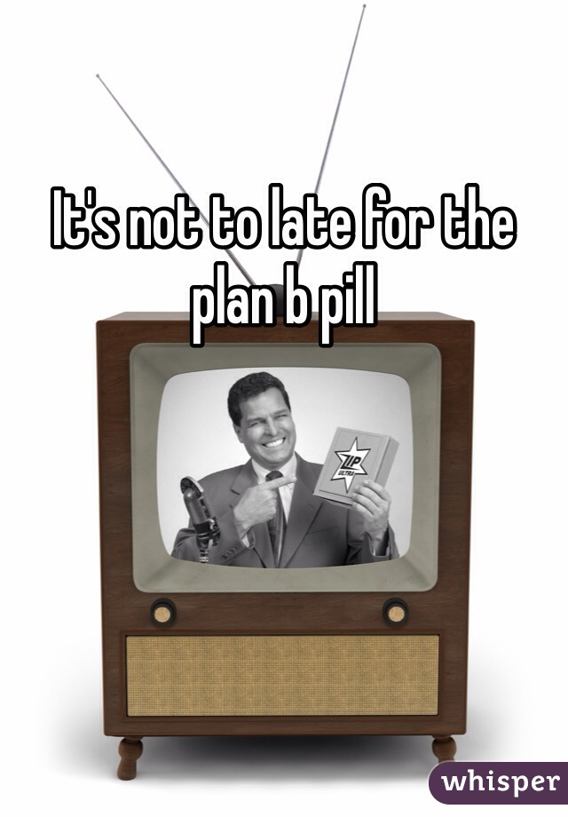 It's not to late for the plan b pill