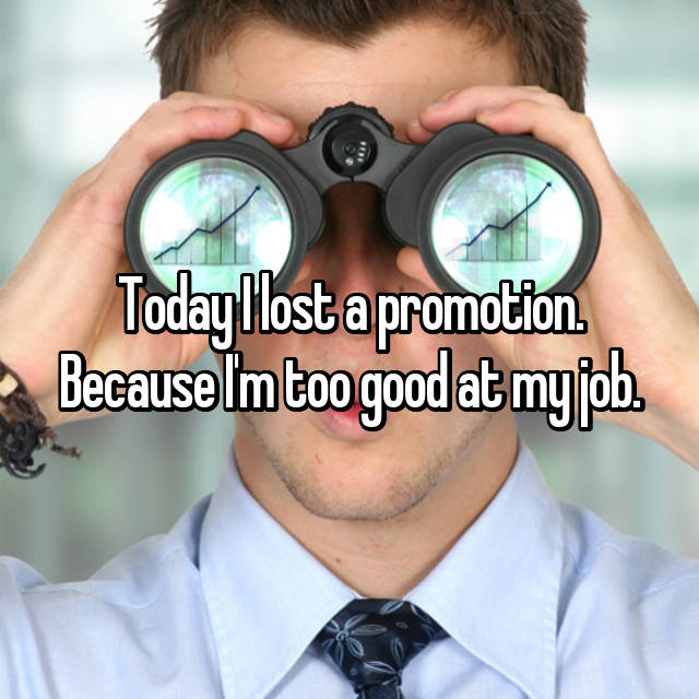 Today I lost a promotion. Because I'm too good at my job.