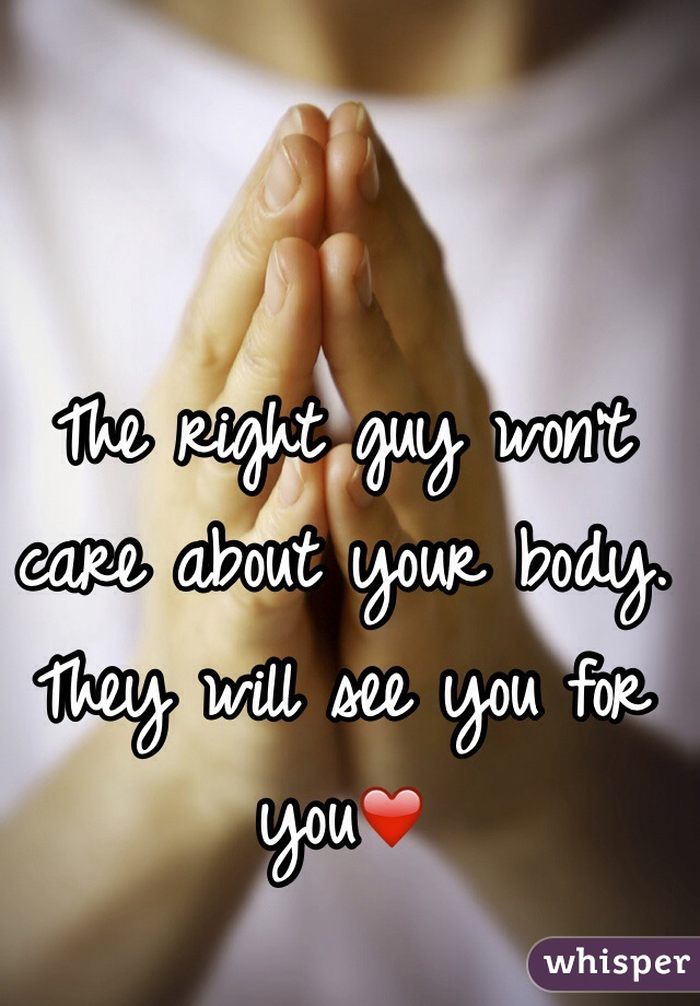 The right guy won't care about your body. They will see you for you❤️